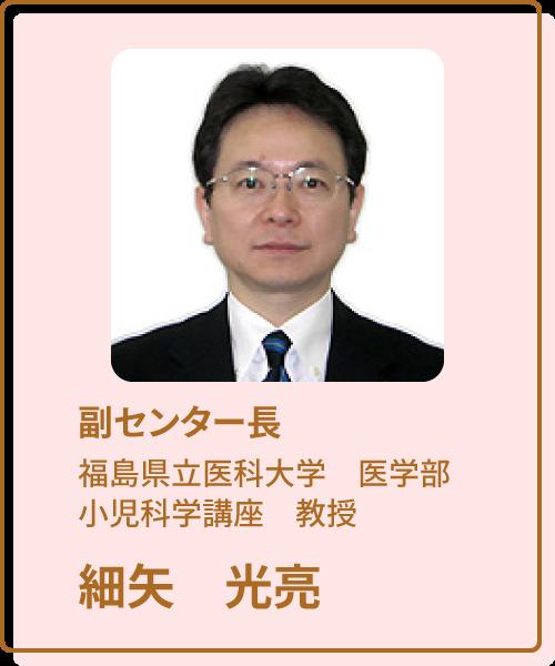 福島ユニットセンター副センター長 福島県立医科大学小児科学講座教授 細矢光亮